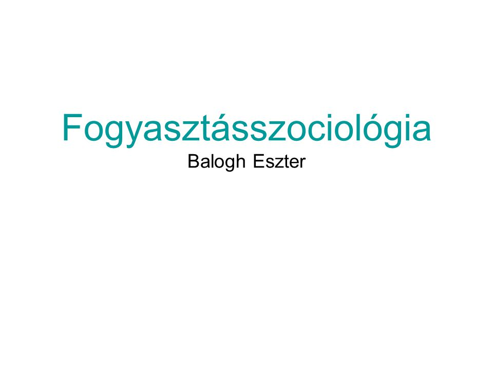 Fogyasztásszociológia Balogh Eszter