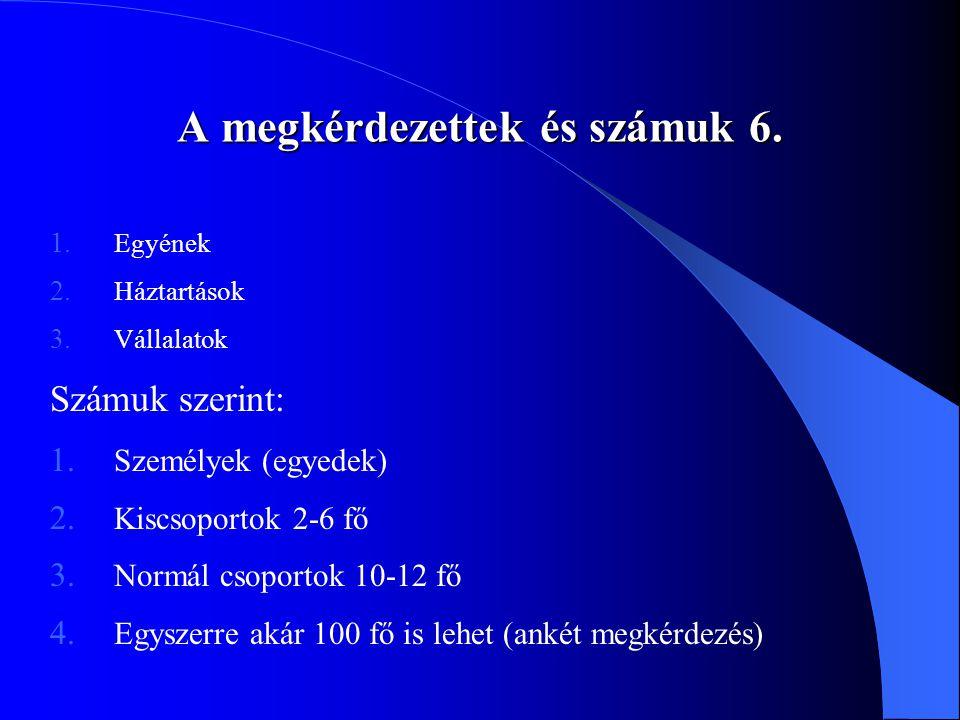 A megkérdezettek és számuk 6. 1. Egyének 2. Háztartások 3. Vállalatok Számuk szerint: 1. Személyek (egyedek) 2. Kiscsoportok 2-6 fő 3. Normál csoporto
