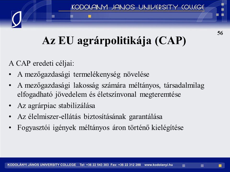 Az EU agrárpolitikája (CAP) A CAP eredeti céljai: A mezőgazdasági termelékenység növelése A mezőgazdasági lakosság számára méltányos, társadalmilag elfogadható jövedelem és életszínvonal megteremtése Az agrárpiac stabilizálása Az élelmiszer-ellátás biztosításának garantálása Fogyasztói igények méltányos áron történő kielégítése 56