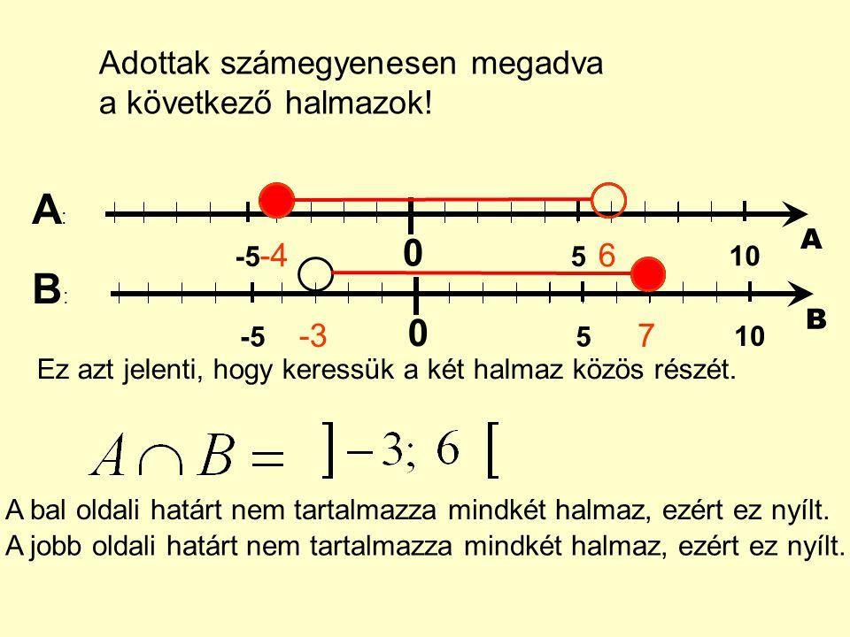 Adottak számegyenesen megadva a következő halmazok! 0 5 10 -5 A -46 0 5 10 -5 B -37 A:A: B:B: Ez azt jelenti, hogy keressük a két halmaz közös részét.