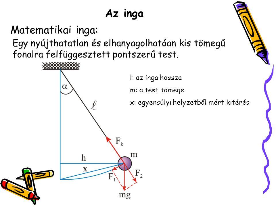Az inga Matematikai inga: Egy nyújthatatlan és elhanyagolhatóan kis tömegű fonalra felfüggesztett pontszerű test. l: az inga hossza m: a test tömege x