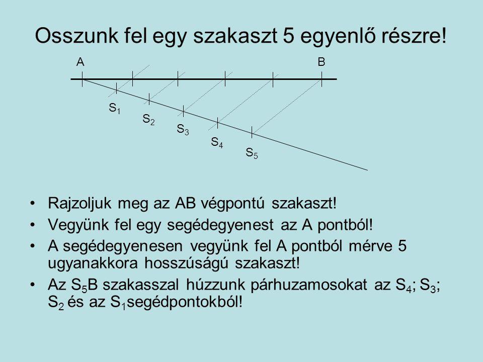 Osszunk fel egy szakaszt 5 egyenlő részre! Rajzoljuk meg az AB végpontú szakaszt! Vegyünk fel egy segédegyenest az A pontból! A segédegyenesen vegyünk