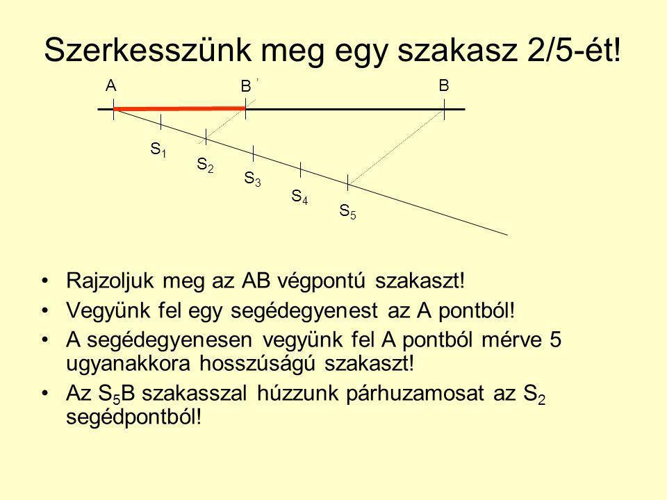 Szerkesszünk meg egy szakasz 2/5-ét! Rajzoljuk meg az AB végpontú szakaszt! Vegyünk fel egy segédegyenest az A pontból! A segédegyenesen vegyünk fel A