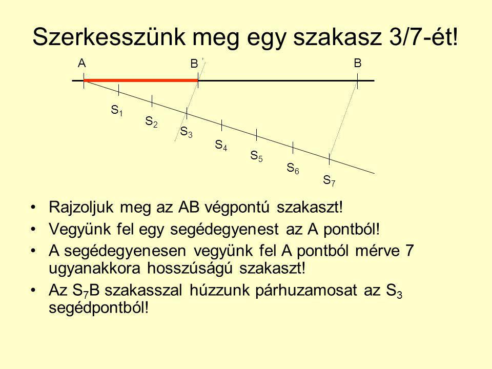 Szerkesszünk meg egy szakasz 3/7-ét! Rajzoljuk meg az AB végpontú szakaszt! Vegyünk fel egy segédegyenest az A pontból! A segédegyenesen vegyünk fel A