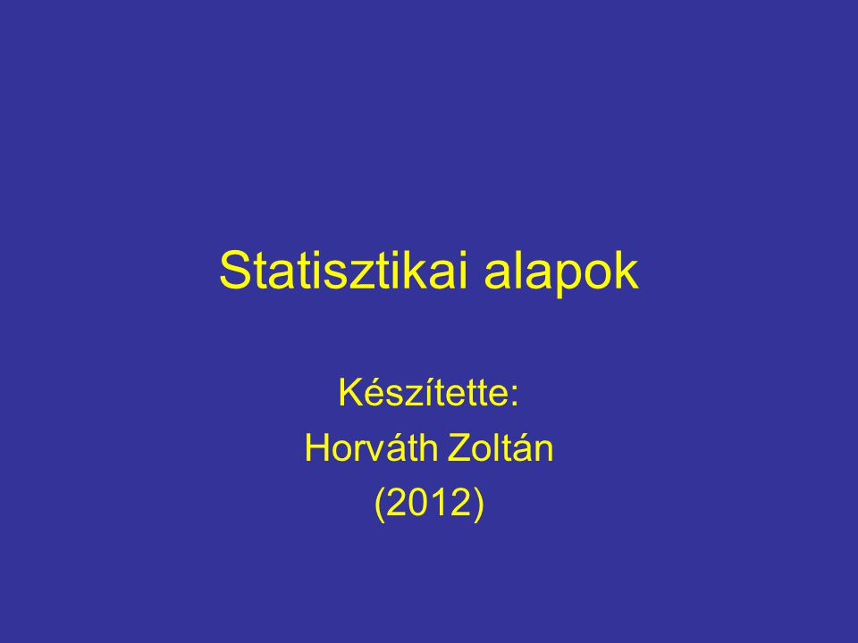 Statisztikai alapok Készítette: Horváth Zoltán (2012)