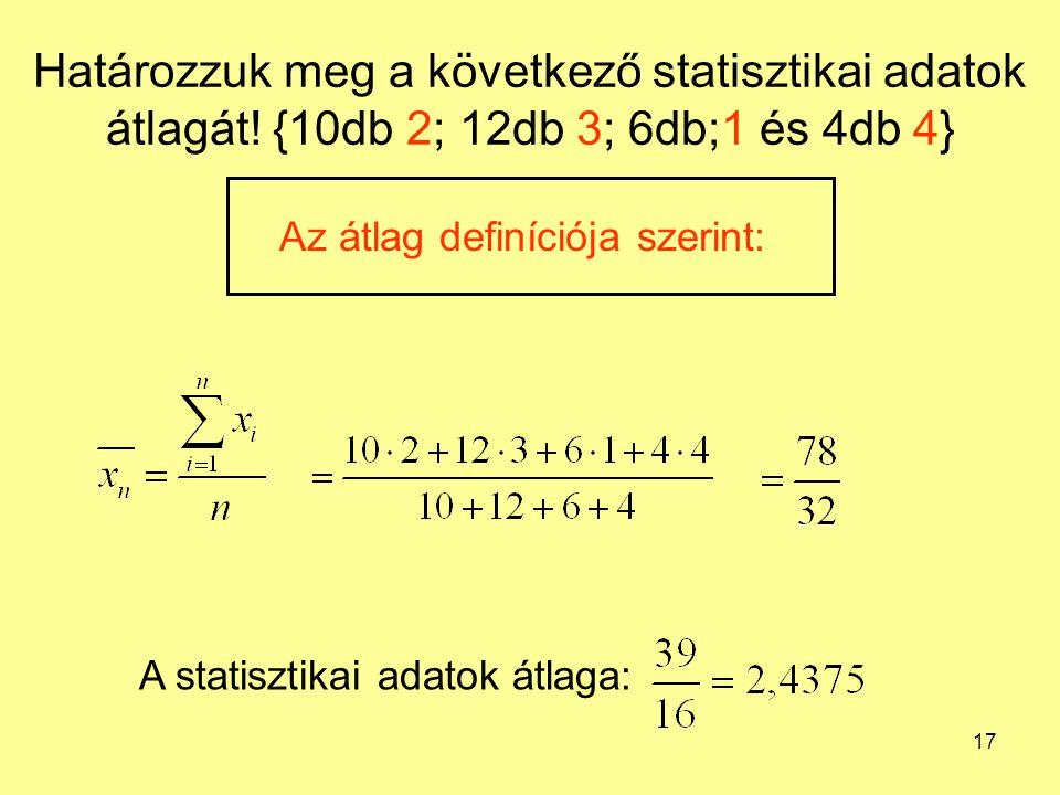 17 Határozzuk meg a következő statisztikai adatok átlagát! {10db 2; 12db 3; 6db;1 és 4db 4} Az átlag definíciója szerint: A statisztikai adatok átlaga