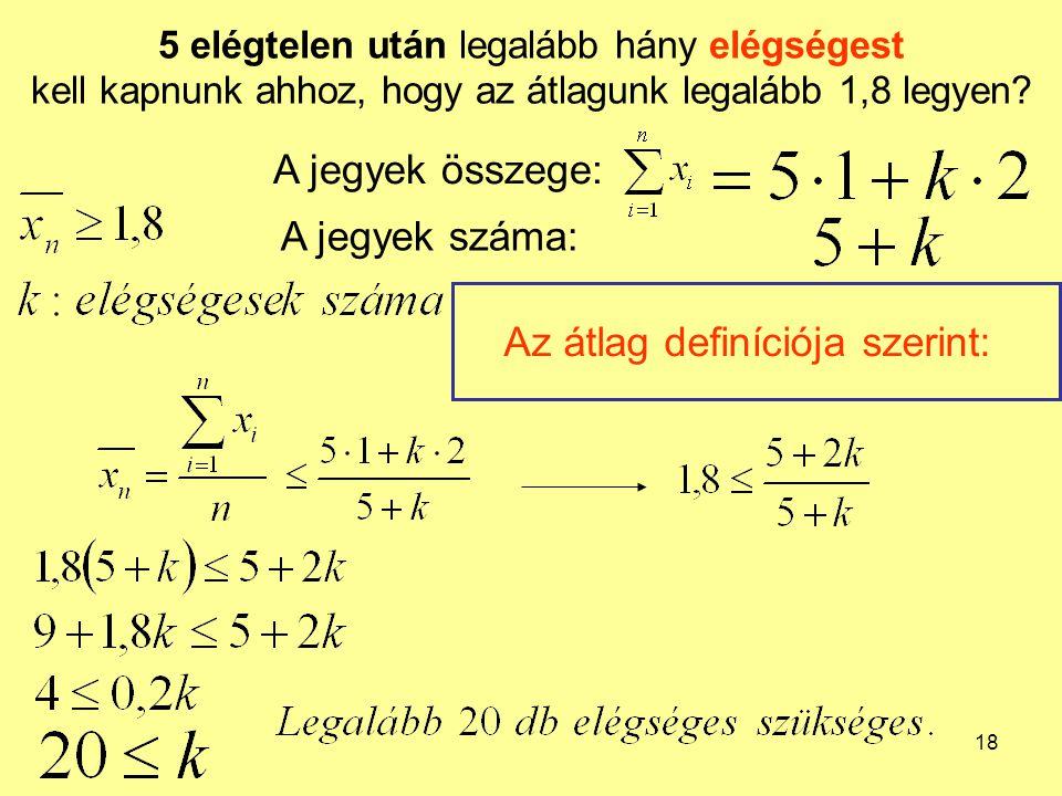 18 5 elégtelen után legalább hány elégségest kell kapnunk ahhoz, hogy az átlagunk legalább 1,8 legyen? A jegyek összege: A jegyek száma: Az átlag defi