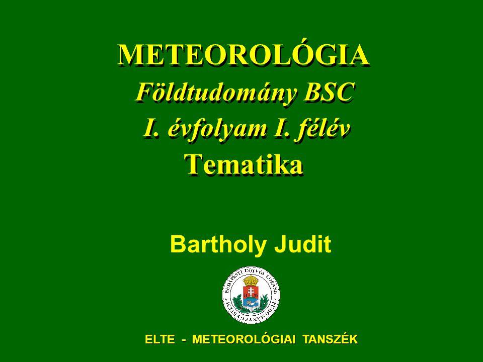 METEOROLÓGIA Földtudomány BSC I. évfolyam I. félév Tematika Bartholy Judit ELTE - METEOROLÓGIAI TANSZÉK