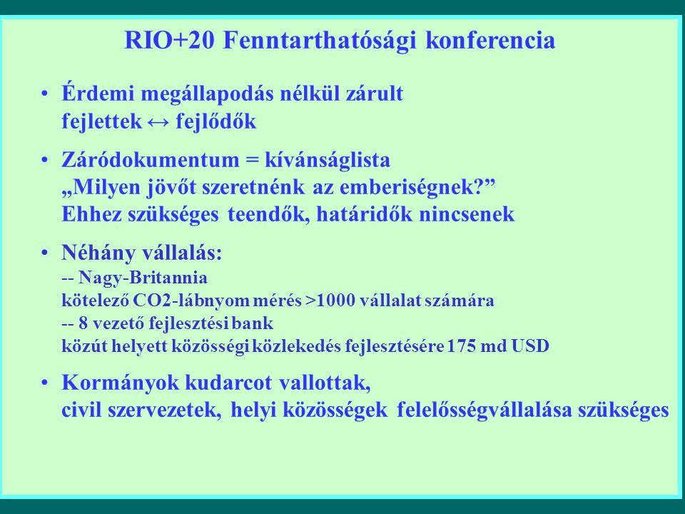 """RIO+20 Fenntarthatósági konferencia Érdemi megállapodás nélkül zárult fejlettek ↔ fejlődők Záródokumentum = kívánságlista """"Milyen jövőt szeretnénk az emberiségnek? Ehhez szükséges teendők, határidők nincsenek Néhány vállalás: -- Nagy-Britannia kötelező CO2-lábnyom mérés >1000 vállalat számára -- 8 vezető fejlesztési bank közút helyett közösségi közlekedés fejlesztésére 175 md USD Kormányok kudarcot vallottak, civil szervezetek, helyi közösségek felelősségvállalása szükséges"""