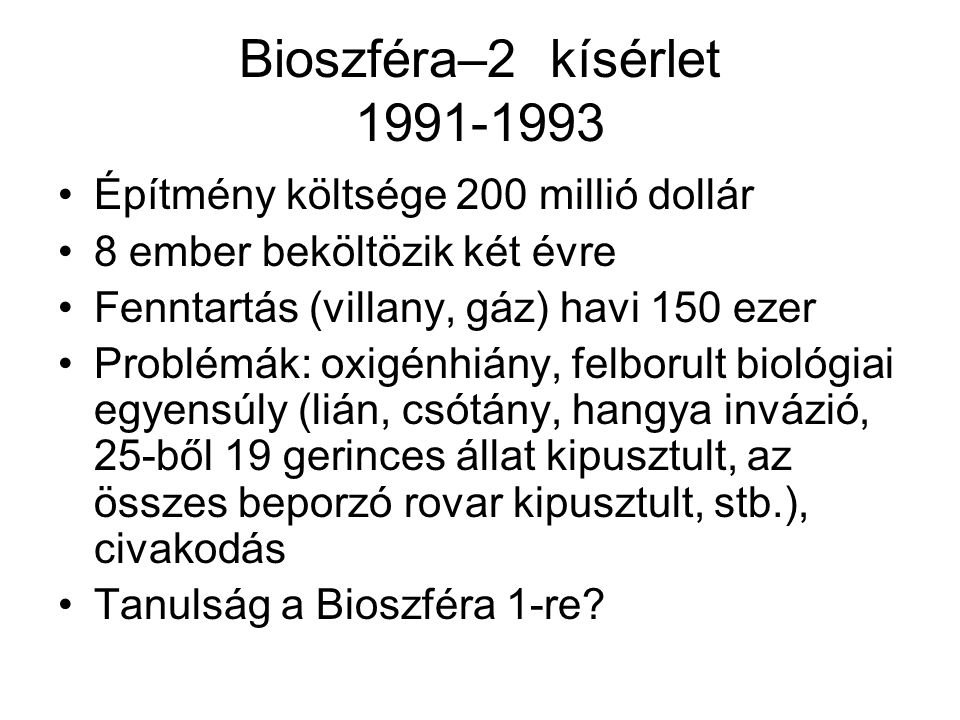 Bioszféra–2 kísérlet 1991-1993 Építmény költsége 200 millió dollár 8 ember beköltözik két évre Fenntartás (villany, gáz) havi 150 ezer Problémák: oxigénhiány, felborult biológiai egyensúly (lián, csótány, hangya invázió, 25-ből 19 gerinces állat kipusztult, az összes beporzó rovar kipusztult, stb.), civakodás Tanulság a Bioszféra 1-re?