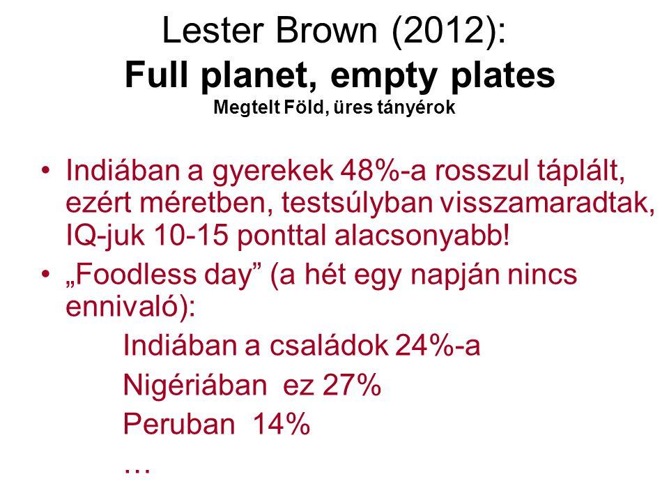 Lester Brown (2012): Full planet, empty plates Megtelt Föld, üres tányérok Indiában a gyerekek 48%-a rosszul táplált, ezért méretben, testsúlyban visszamaradtak, IQ-juk 10-15 ponttal alacsonyabb.