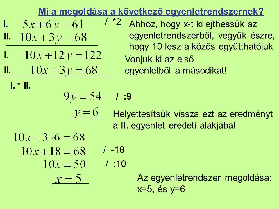 I. II. Mi a megoldása a következő egyenletrendszernek? / *2 Vonjuk ki az első egyenletből a másodikat! / :9 Helyettesítsük vissza ezt az eredményt a I