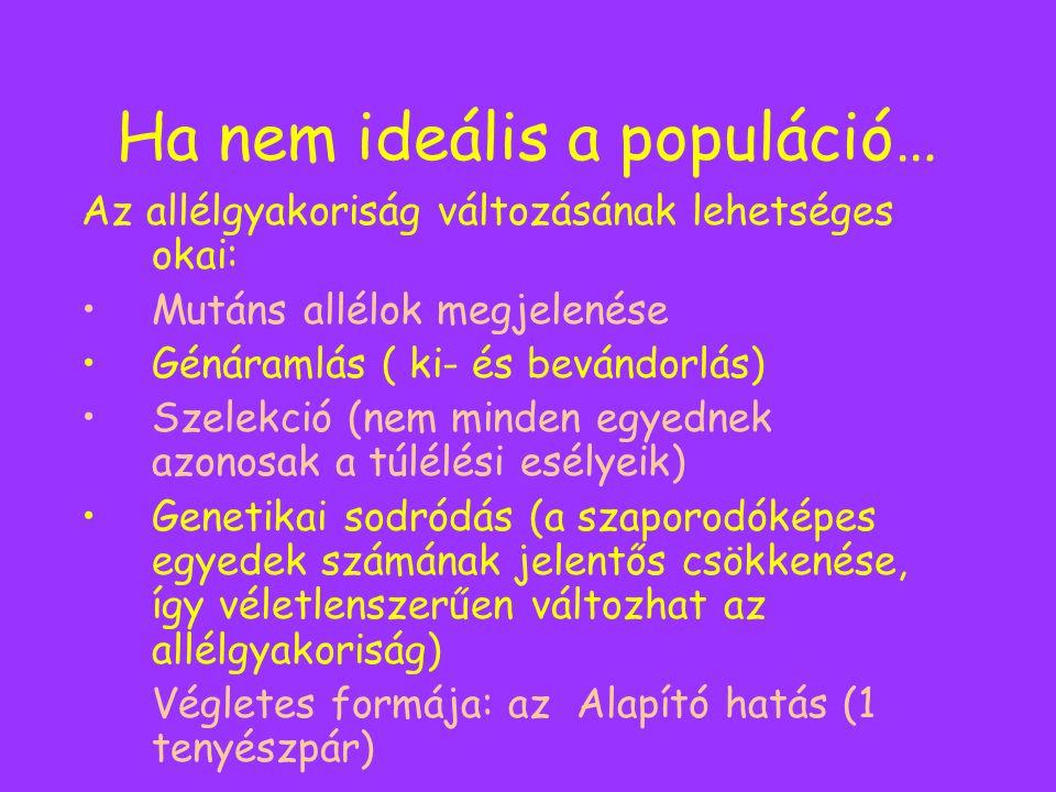 Ha nem ideális a populáció… Az allélgyakoriság változásának lehetséges okai: Mutáns allélok megjelenése Génáramlás ( ki- és bevándorlás) Szelekció (ne