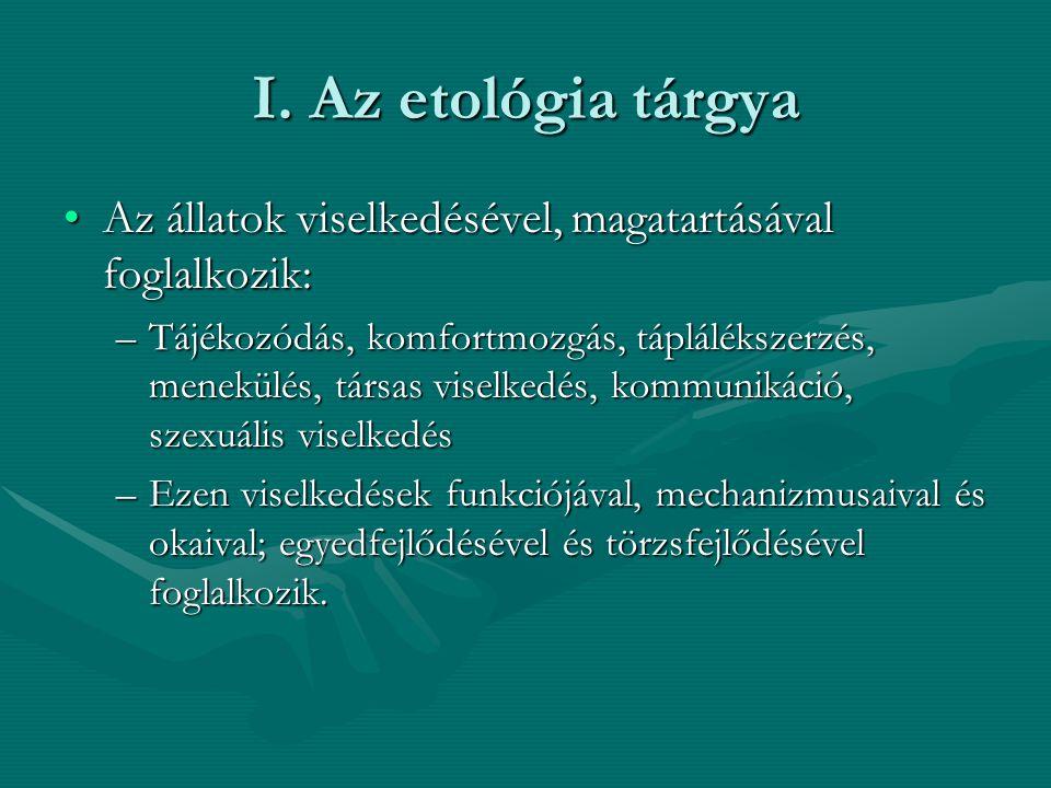 I. Az etológia tárgya Az állatok viselkedésével, magatartásával foglalkozik:Az állatok viselkedésével, magatartásával foglalkozik: –Tájékozódás, komfo