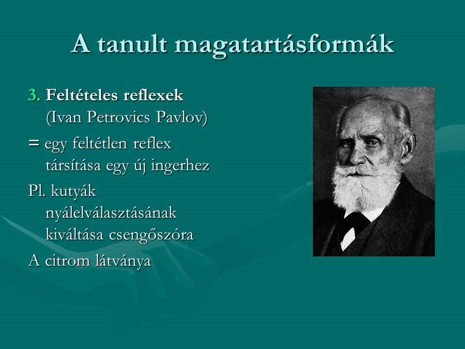 A tanult magatartásformák 3. Feltételes reflexek (Ivan Petrovics Pavlov) = egy feltétlen reflex társítása egy új ingerhez Pl. kutyák nyálelválasztásán