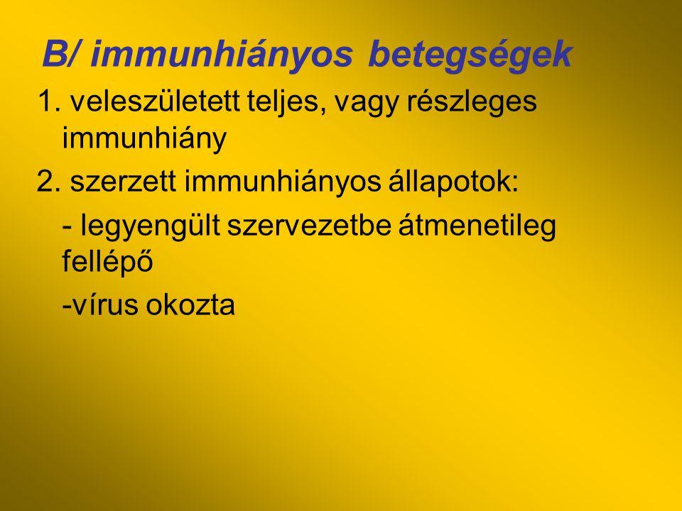 B/ immunhiányos betegségek 1. veleszületett teljes, vagy részleges immunhiány 2. szerzett immunhiányos állapotok: - legyengült szervezetbe átmenetileg