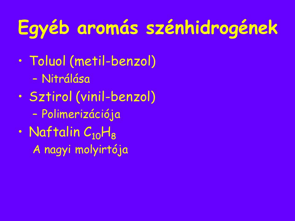 Egyéb aromás szénhidrogének Toluol (metil-benzol) –N–Nitrálása Sztirol (vinil-benzol) –P–Polimerizációja Naftalin C 10 H 8 A nagyi molyirtója