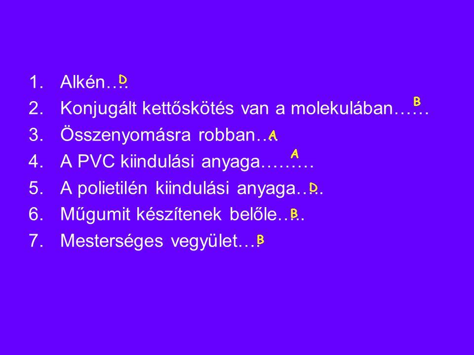 1.Alkén…. 2.Konjugált kettőskötés van a molekulában…… 3.Összenyomásra robban…. 4.A PVC kiindulási anyaga……… 5.A polietilén kiindulási anyaga….. 6.Műgu