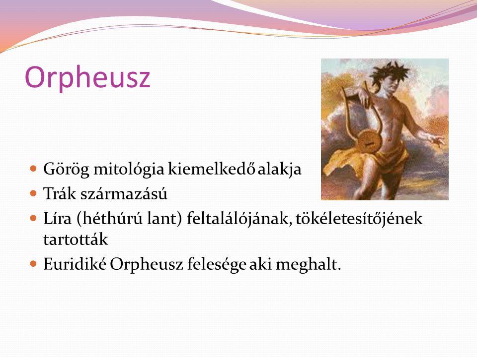 Orpheusz Görög mitológia kiemelkedő alakja Trák származású Líra (héthúrú lant) feltalálójának, tökéletesítőjének tartották Euridiké Orpheusz felesége