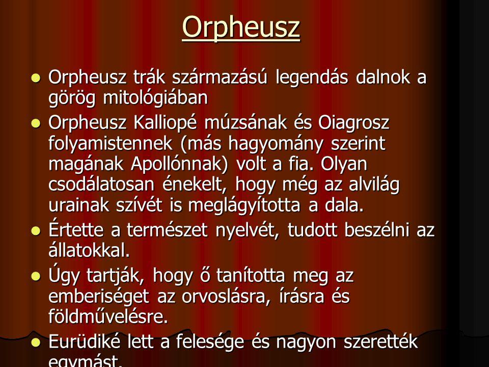 Orpheusz Orpheusz trák származású legendás dalnok a görög mitológiában Orpheusz trák származású legendás dalnok a görög mitológiában Orpheusz Kalliopé múzsának és Oiagrosz folyamistennek (más hagyomány szerint magának Apollónnak) volt a fia.
