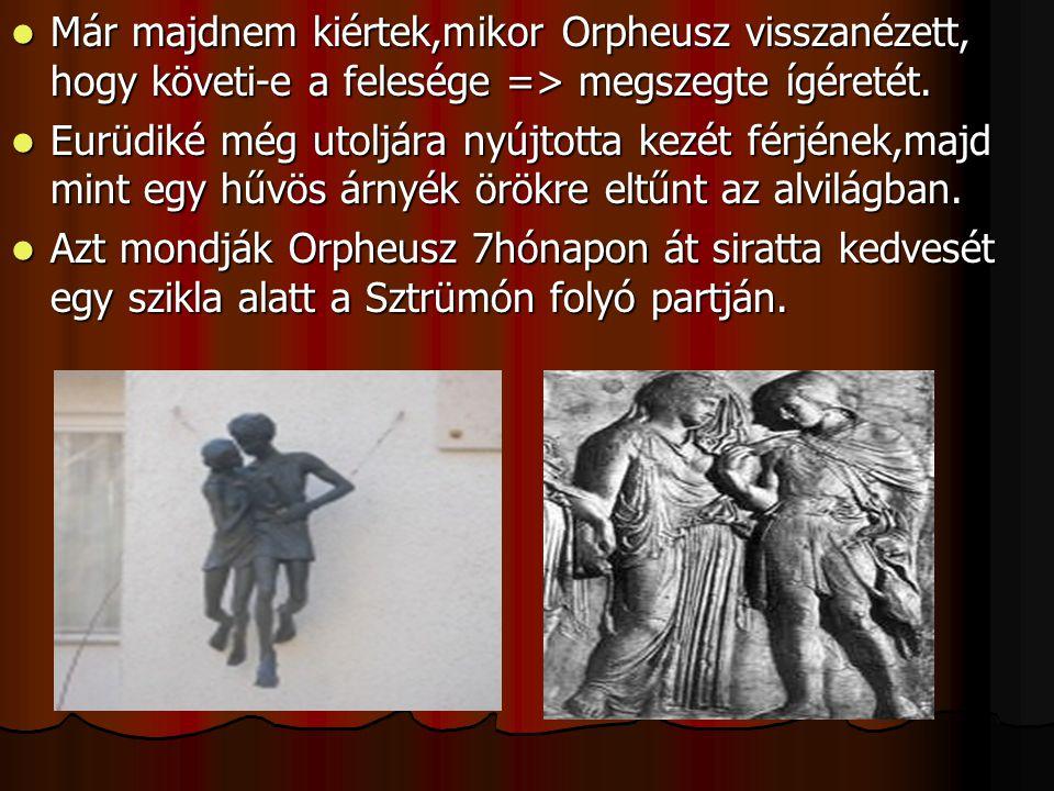 Már majdnem kiértek,mikor Orpheusz visszanézett, hogy követi-e a felesége => megszegte ígéretét. Eurüdiké még utoljára nyújtotta kezét férjének,majd m