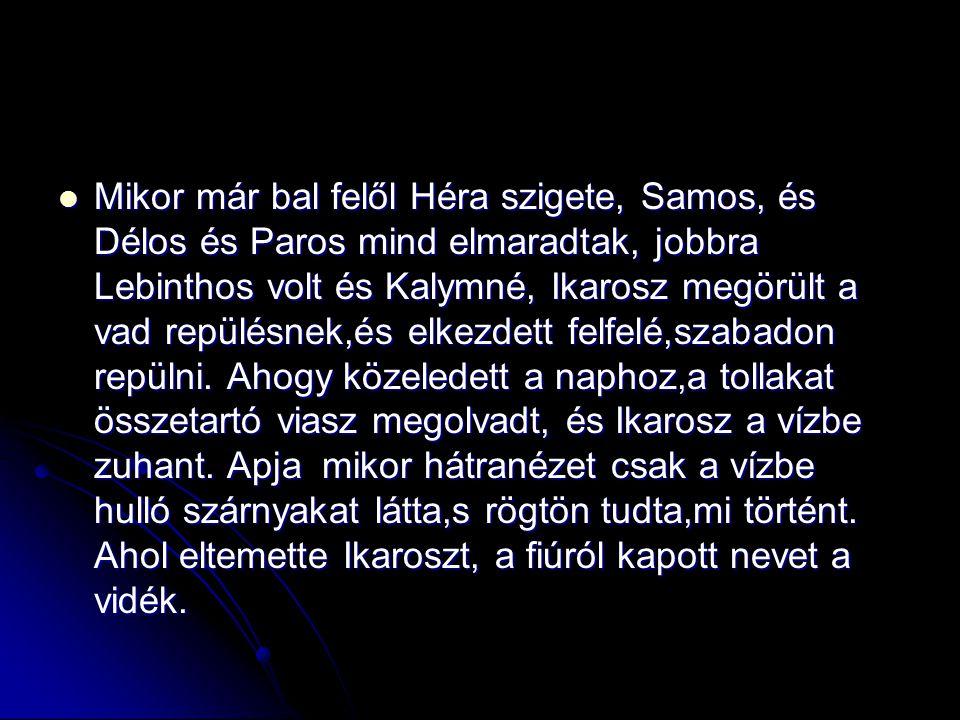 Mikor már bal felől Héra szigete, Samos, és Délos és Paros mind elmaradtak, jobbra Lebinthos volt és Kalymné, Ikarosz megörült a vad repülésnek,és elk