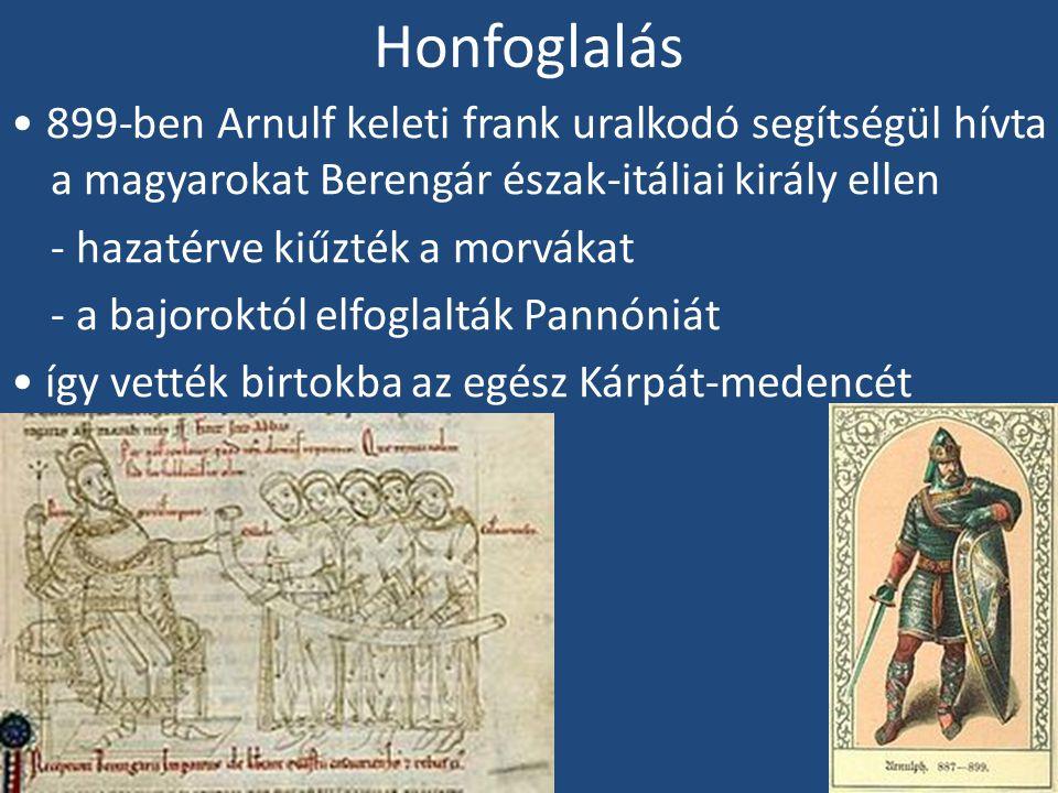 Honfoglalás 899-ben Arnulf keleti frank uralkodó segítségül hívta a magyarokat Berengár észak-itáliai király ellen - hazatérve kiűzték a morvákat - a bajoroktól elfoglalták Pannóniát így vették birtokba az egész Kárpát-medencét