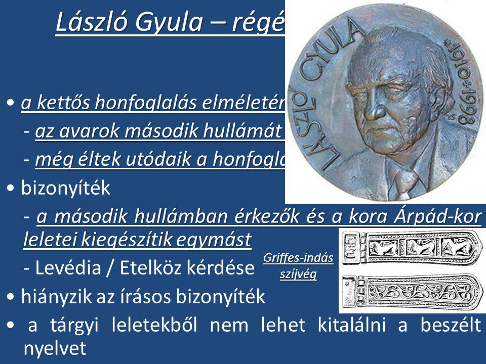 László Gyula – régészprofesszor a kettős honfoglalás elméletének kidolgozója az avarok második hullámát magyarok alkották - az avarok második hullámát magyarok alkották még éltek utódaik a honfoglaláskor - még éltek utódaik a honfoglaláskor bizonyíték a második hullámban érkezők és a kora Árpád-kor leletei kiegészítik egymást - a második hullámban érkezők és a kora Árpád-kor leletei kiegészítik egymást - Levédia / Etelköz kérdése hiányzik az írásos bizonyíték a tárgyi leletekből nem lehet kitalálni a beszélt nyelvet Griffes-indásszíjvég