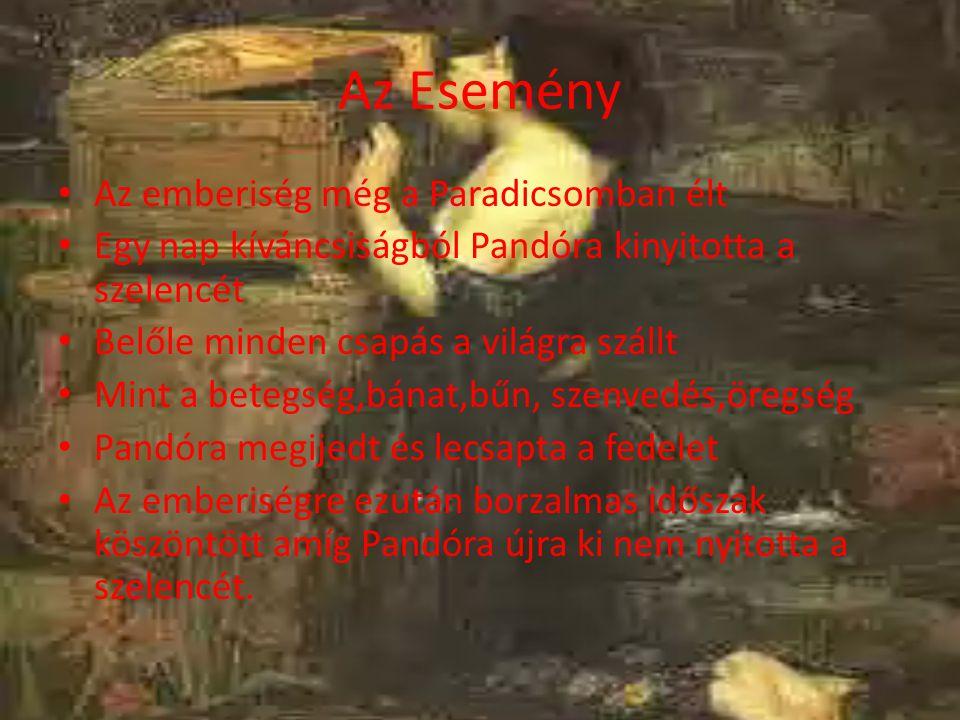 Az Esemény Az emberiség még a Paradicsomban élt Egy nap kíváncsiságból Pandóra kinyitotta a szelencét Belőle minden csapás a világra szállt Mint a bet