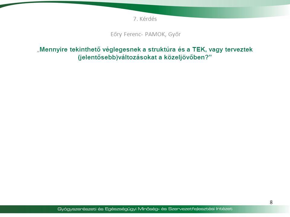 """7. Kérdés Eőry Ferenc- PAMOK, Győr """" Mennyire tekinthető véglegesnek a struktúra és a TEK, vagy terveztek (jelentősebb)változásokat a közeljövőben?"""" 8"""