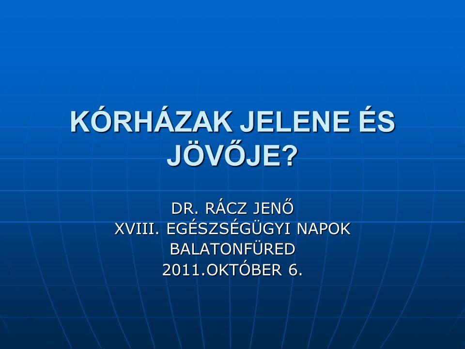 KÓRHÁZAK JELENE ÉS JÖVŐJE? DR. RÁCZ JENŐ XVIII. EGÉSZSÉGÜGYI NAPOK BALATONFÜRED 2011.OKTÓBER 6.
