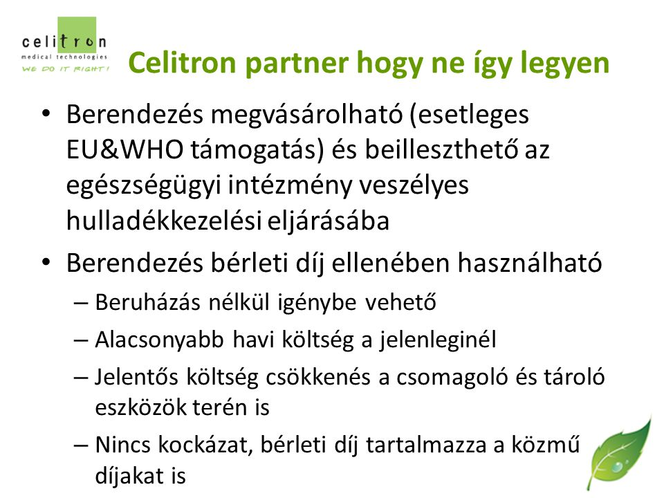 Celitron partner hogy ne így legyen Berendezés megvásárolható (esetleges EU&WHO támogatás) és beilleszthető az egészségügyi intézmény veszélyes hulladékkezelési eljárásába Berendezés bérleti díj ellenében használható – Beruházás nélkül igénybe vehető – Alacsonyabb havi költség a jelenleginél – Jelentős költség csökkenés a csomagoló és tároló eszközök terén is – Nincs kockázat, bérleti díj tartalmazza a közmű díjakat is