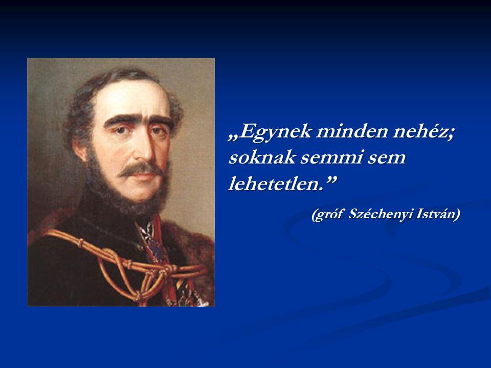 """""""Egynek minden nehéz; soknak semmi sem lehetetlen. (gróf Széchenyi István)"""