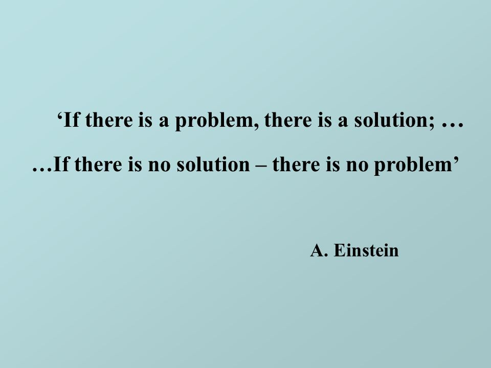 'If there is a problem, there is a solution; … A. Einstein …If there is no solution – there is no problem'