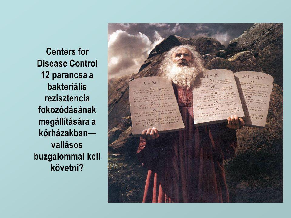 Centers for Disease Control 12 parancsa a bakteriális rezisztencia fokozódásának megállítására a kórházakban— vallásos buzgalommal kell követni?