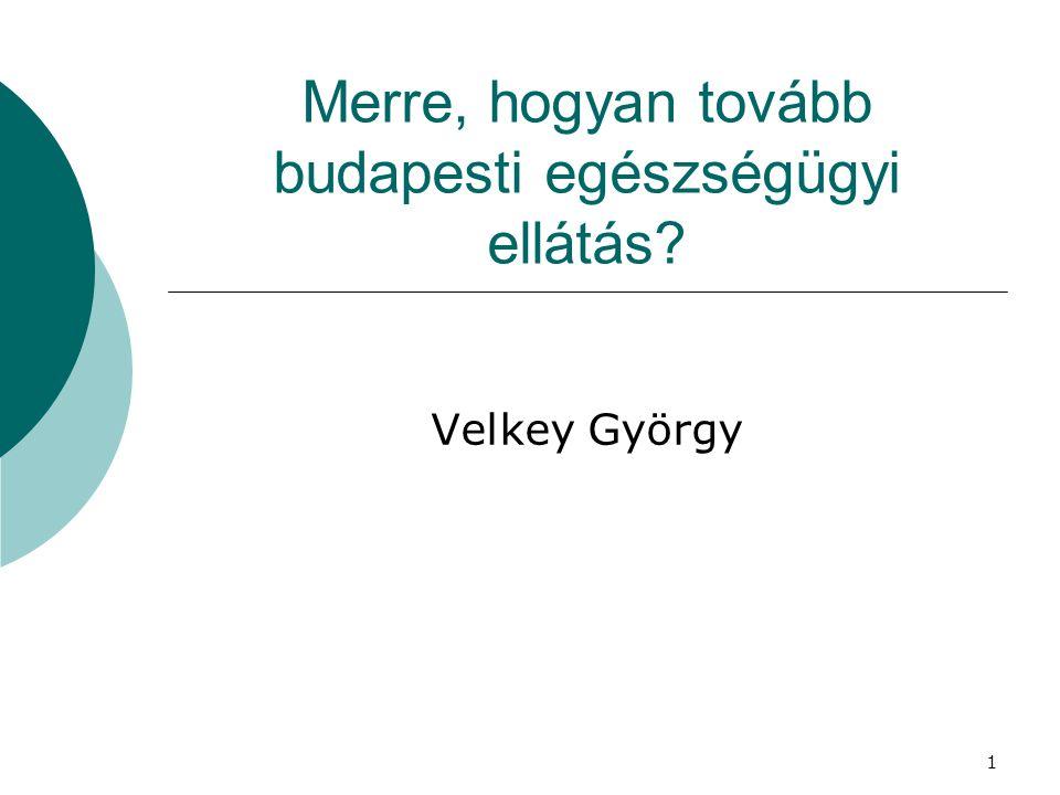 Merre, hogyan tovább budapesti egészségügyi ellátás? Velkey György 1