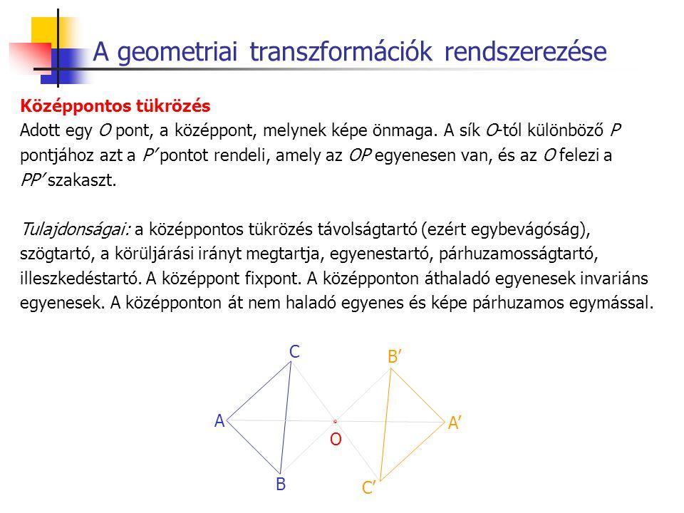 A geometriai transzformációk rendszerezése Középpontos tükrözés Adott egy O pont, a középpont, melynek képe önmaga. A sík O-tól különböző P pontjához
