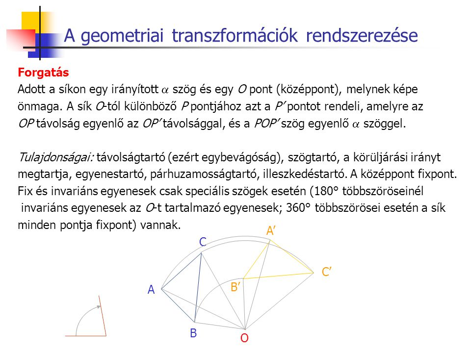 A geometriai transzformációk rendszerezése Forgatás Adott a síkon egy irányított  szög és egy O pont (középpont), melynek képe önmaga. A sík O-tól kü