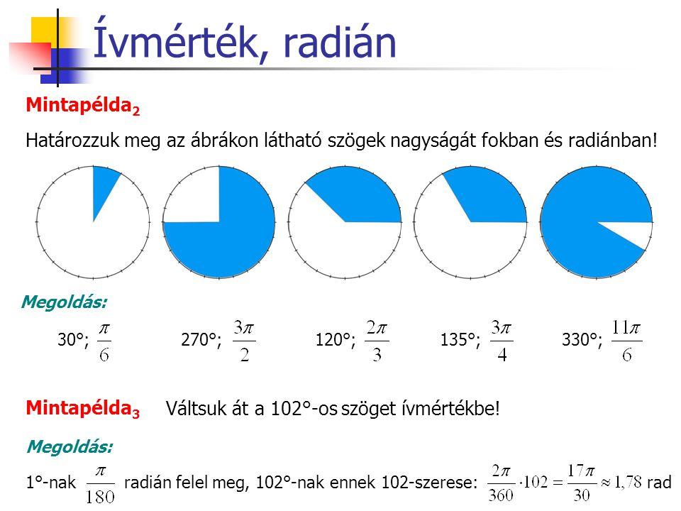 Ívmérték, radián Határozzuk meg az ábrákon látható szögek nagyságát fokban és radiánban! Mintapélda 2 Megoldás: 30°; 270°;120°; 135°;330°; Mintapélda