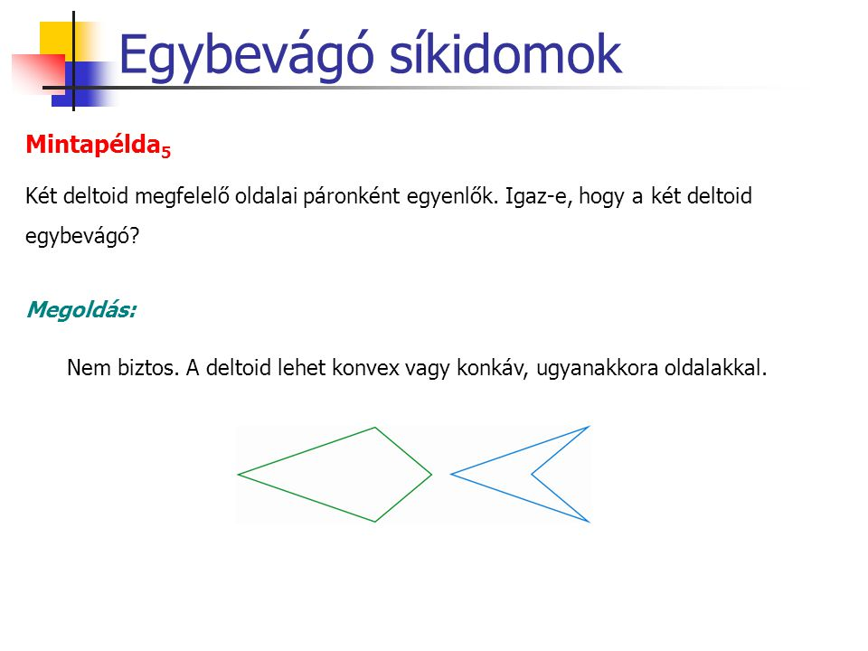 Egybevágó síkidomok Két deltoid megfelelő oldalai páronként egyenlők. Igaz-e, hogy a két deltoid egybevágó? Mintapélda 5 Nem biztos. A deltoid lehet k