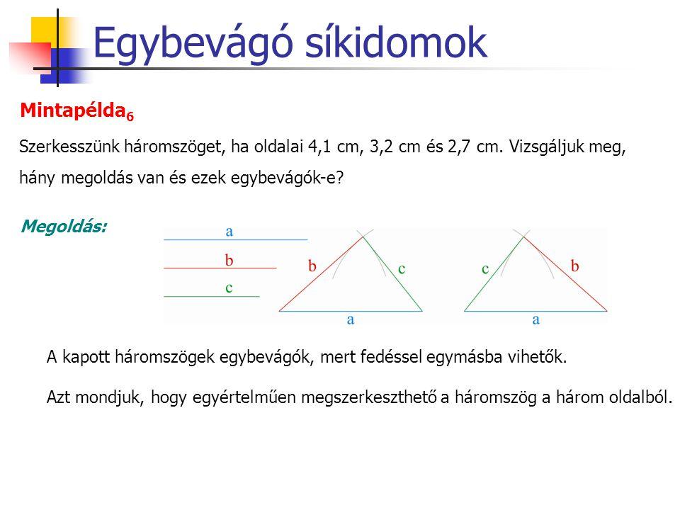 Egybevágó síkidomok Mintapélda 6 Megoldás: Szerkesszünk háromszöget, ha oldalai 4,1 cm, 3,2 cm és 2,7 cm. Vizsgáljuk meg, hány megoldás van és ezek eg