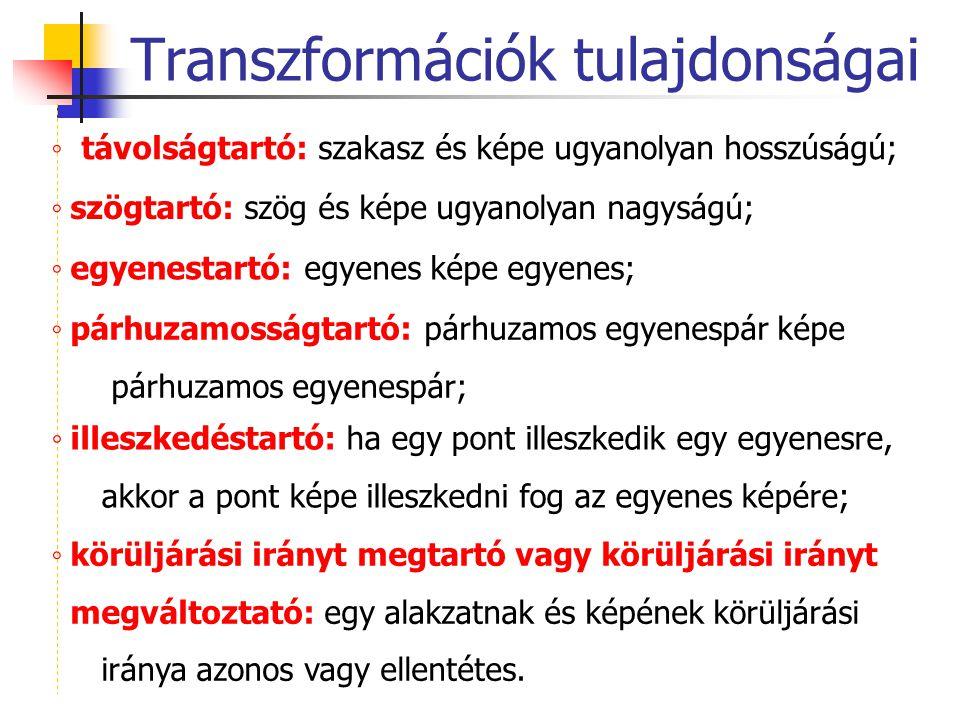 Transzformációk tulajdonságai ◦ távolságtartó: szakasz és képe ugyanolyan hosszúságú; ◦ szögtartó: szög és képe ugyanolyan nagyságú; ◦ egyenestartó: e