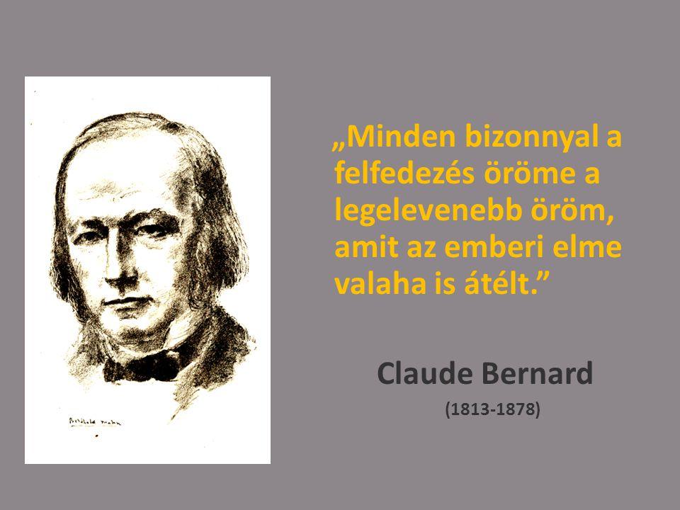 """""""Minden bizonnyal a felfedezés öröme a legelevenebb öröm, amit az emberi elme valaha is átélt. Claude Bernard (1813-1878)"""