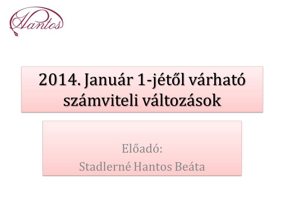 2014. Január 1-jétől várható számviteli változások Előadó: Stadlerné Hantos Beáta Előadó: Stadlerné Hantos Beáta