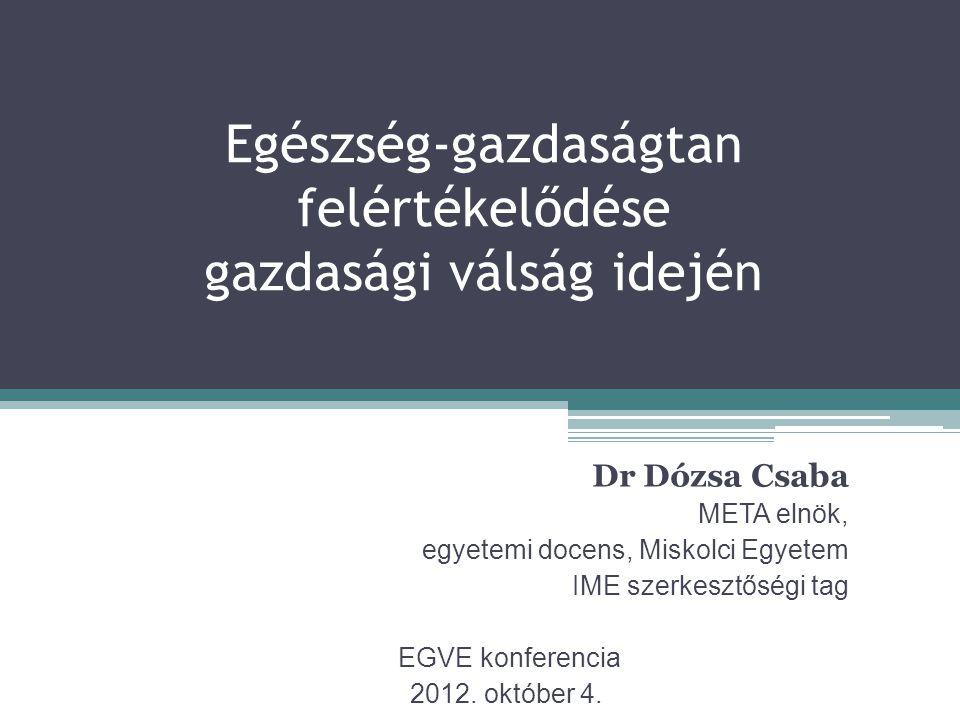 Egészség-gazdaságtan felértékelődése gazdasági válság idején Dr Dózsa Csaba META elnök, egyetemi docens, Miskolci Egyetem IME szerkesztőségi tag EGVE