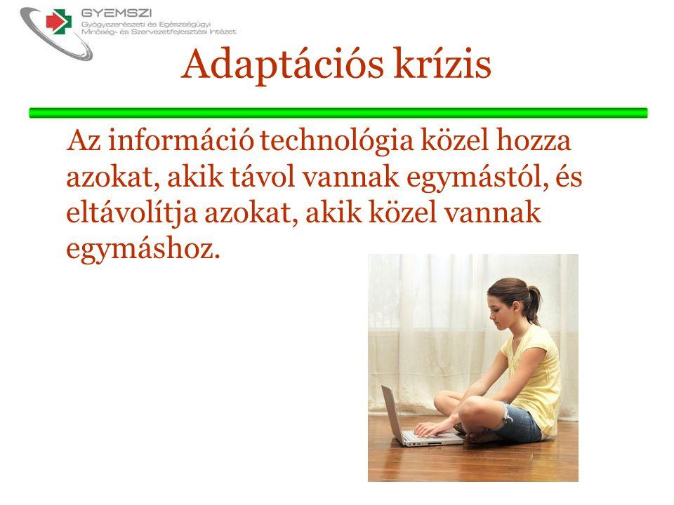 Adaptációs krízis Az információ technológia közel hozza azokat, akik távol vannak egymástól, és eltávolítja azokat, akik közel vannak egymáshoz.