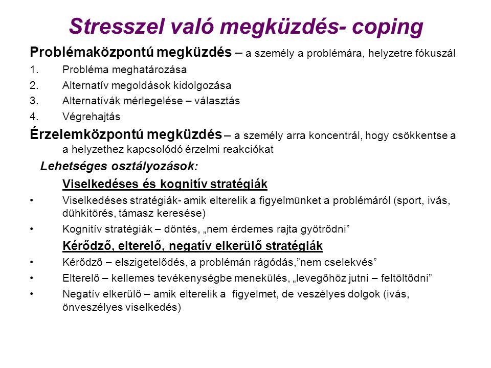 """Stresszel való megküzdés- coping Problémaközpontú megküzdés – a személy a problémára, helyzetre fókuszál 1.Probléma meghatározása 2.Alternatív megoldások kidolgozása 3.Alternatívák mérlegelése – választás 4.Végrehajtás Érzelemközpontú megküzdés – a személy arra koncentrál, hogy csökkentse a a helyzethez kapcsolódó érzelmi reakciókat Lehetséges osztályozások: Viselkedéses és kognitív stratégiák Viselkedéses stratégiák- amik elterelik a figyelmünket a problémáról (sport, ivás, dühkitörés, támasz keresése) Kognitív stratégiák – döntés, """"nem érdemes rajta gyötrődni Kérődző, elterelő, negatív elkerülő stratégiák Kérődző – elszigetelődés, a problémán rágódás, nem cselekvés Elterelő – kellemes tevékenységbe menekülés, """"levegőhöz jutni – feltöltődni Negatív elkerülő – amik elterelik a figyelmet, de veszélyes dolgok (ivás, önveszélyes viselkedés)"""