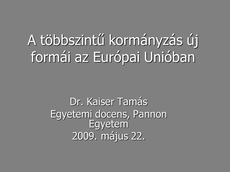 A többszintű kormányzás új formái az Európai Unióban Dr. Kaiser Tamás Egyetemi docens, Pannon Egyetem 2009. május 22.