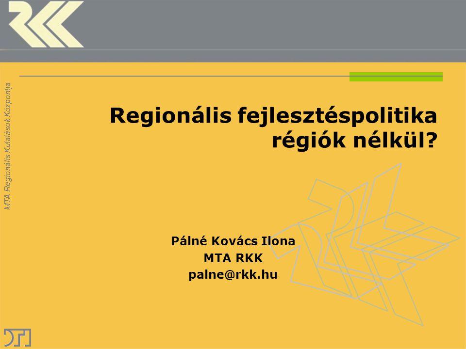 MTA Regionális Kutatások Központja Regionális fejlesztéspolitika régiók nélkül? Pálné Kovács Ilona MTA RKK palne@rkk.hu MTA Regionális Kutatások Közpo