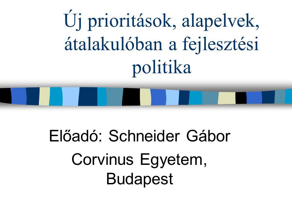 Új prioritások, alapelvek, átalakulóban a fejlesztési politika Előadó: Schneider Gábor Corvinus Egyetem, Budapest